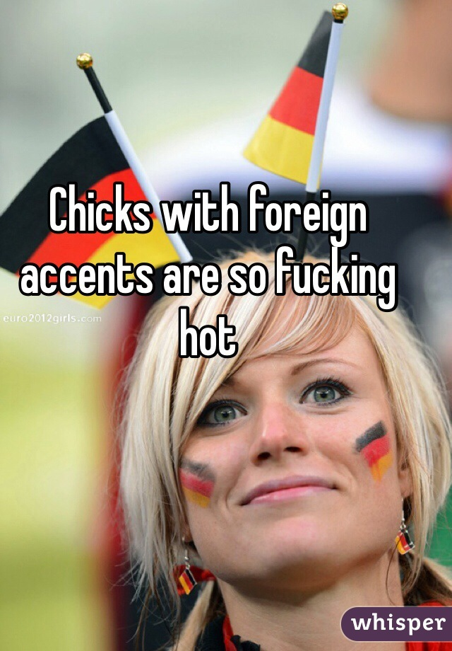 Chicks with foreign accents are so fucking hot