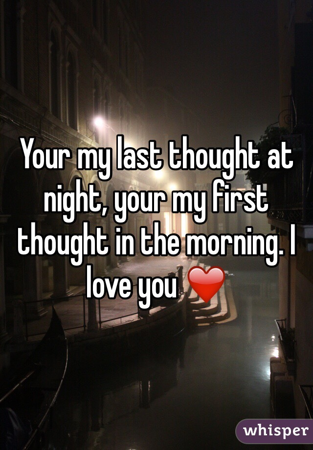 Your my last thought at night, your my first thought in the morning. I love you ❤️