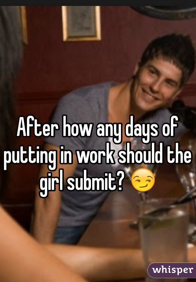 After how any days of putting in work should the girl submit? 😏