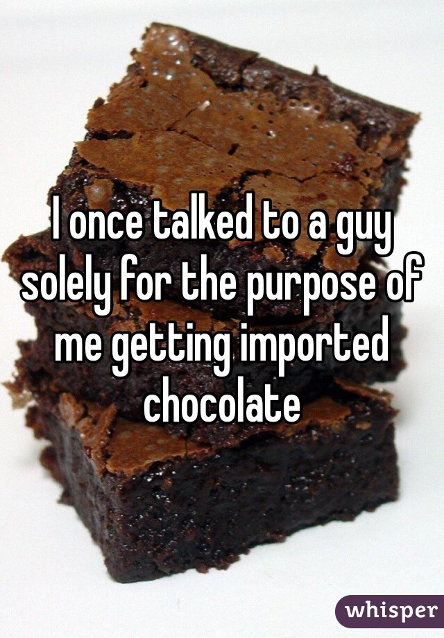 I once talked to a guy solely for the purpose of me getting imported chocolate