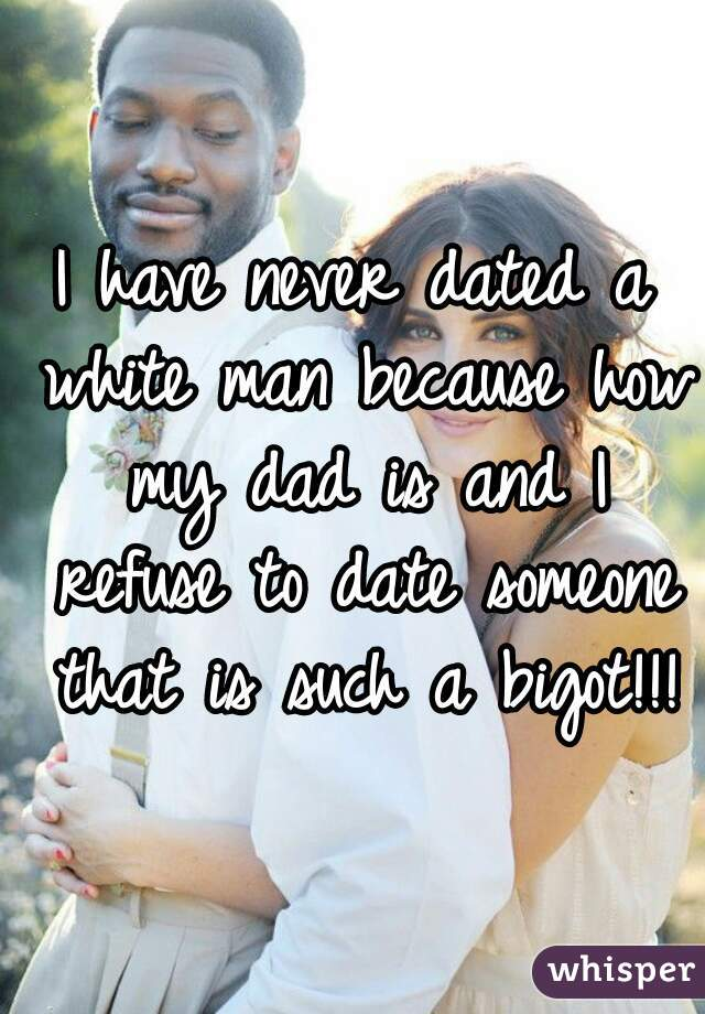 I have never dated a white man because how my dad is and I refuse to date someone that is such a bigot!!!