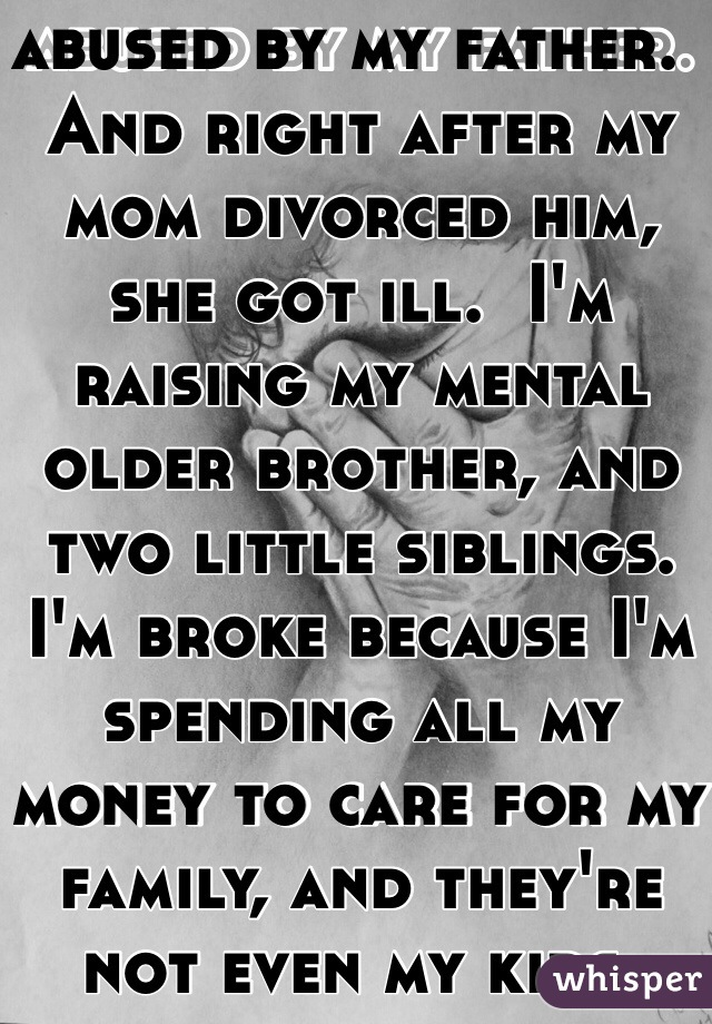 I grew up being abused by my father.  And right after my mom divorced him, she got ill.  I'm raising my mental older brother, and two little siblings.  I'm broke because I'm spending all my money to care for my family, and they're not even my kids.