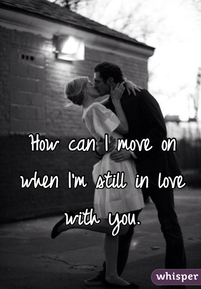How can I move on when I'm still in love with you.