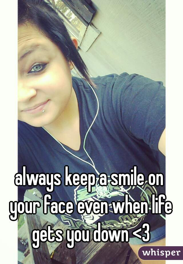 always keep a smile on your face even when life gets you down <3
