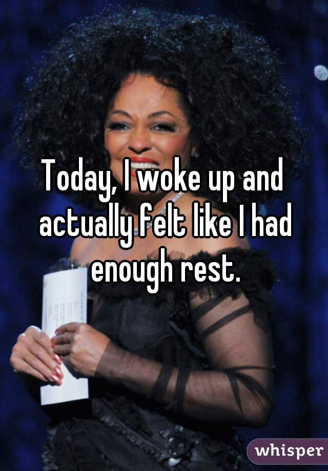 Today, I woke up and actually felt like I had enough rest.