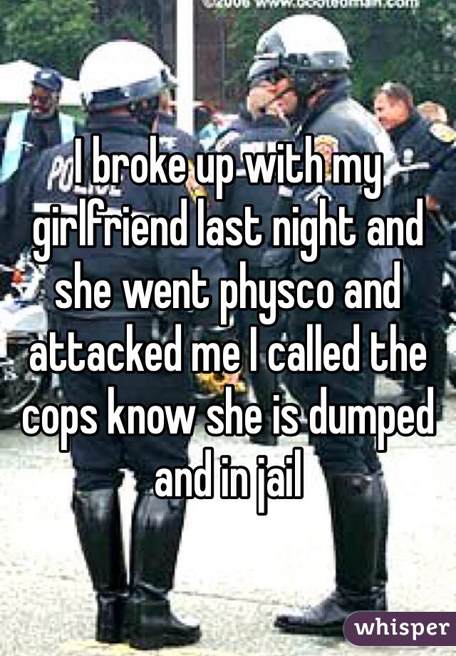 I broke up with my girlfriend last night and she went physco and attacked me I called the cops know she is dumped and in jail