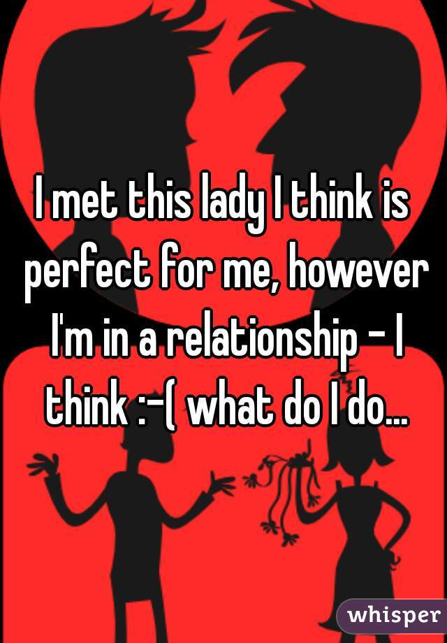 I met this lady I think is perfect for me, however I'm in a relationship - I think :-( what do I do...