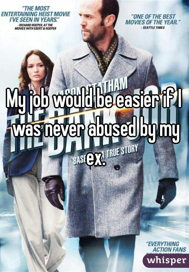 My job would be easier if I was never abused by my ex.
