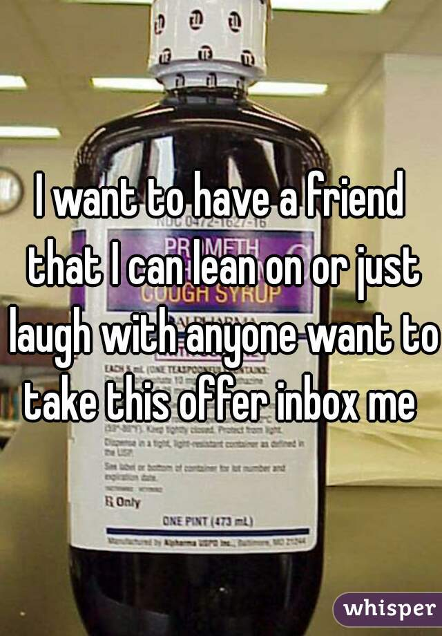 I want to have a friend that I can lean on or just laugh with anyone want to take this offer inbox me