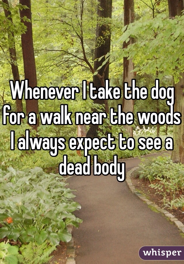 Whenever I take the dog for a walk near the woods I always expect to see a dead body