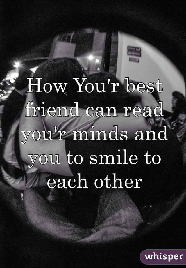 How You'r best friend can read you'r minds and you to smile to each other