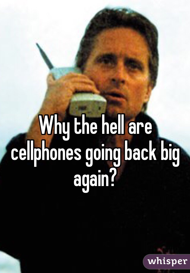 Why the hell are cellphones going back big again?