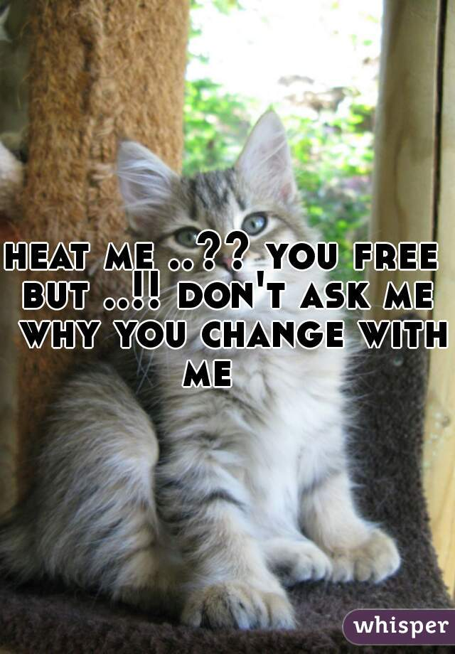 heat me ..?? you free  but ..!! don't ask me why you change with me