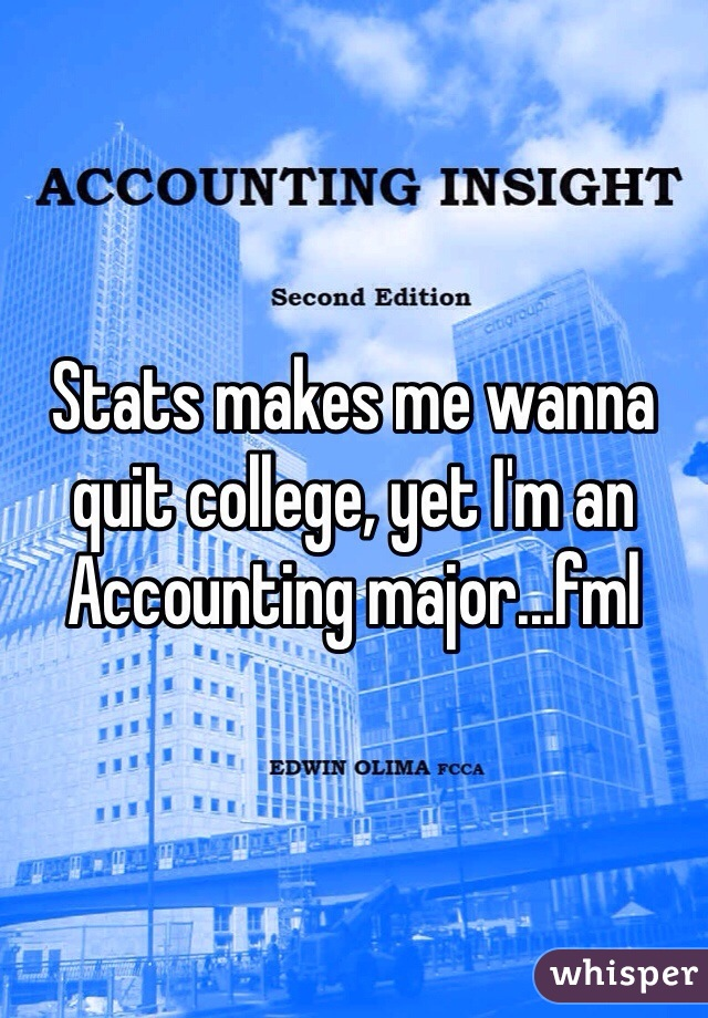 Stats makes me wanna quit college, yet I'm an Accounting major...fml