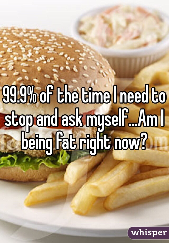 99.9% of the time I need to stop and ask myself...Am I being fat right now?