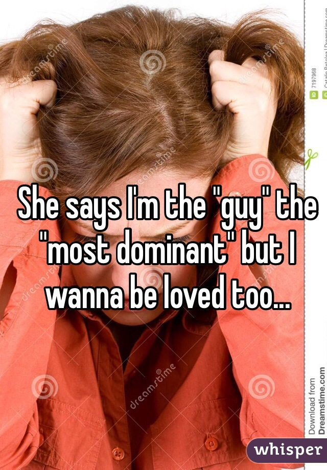 """She says I'm the """"guy"""" the """"most dominant"""" but I wanna be loved too..."""