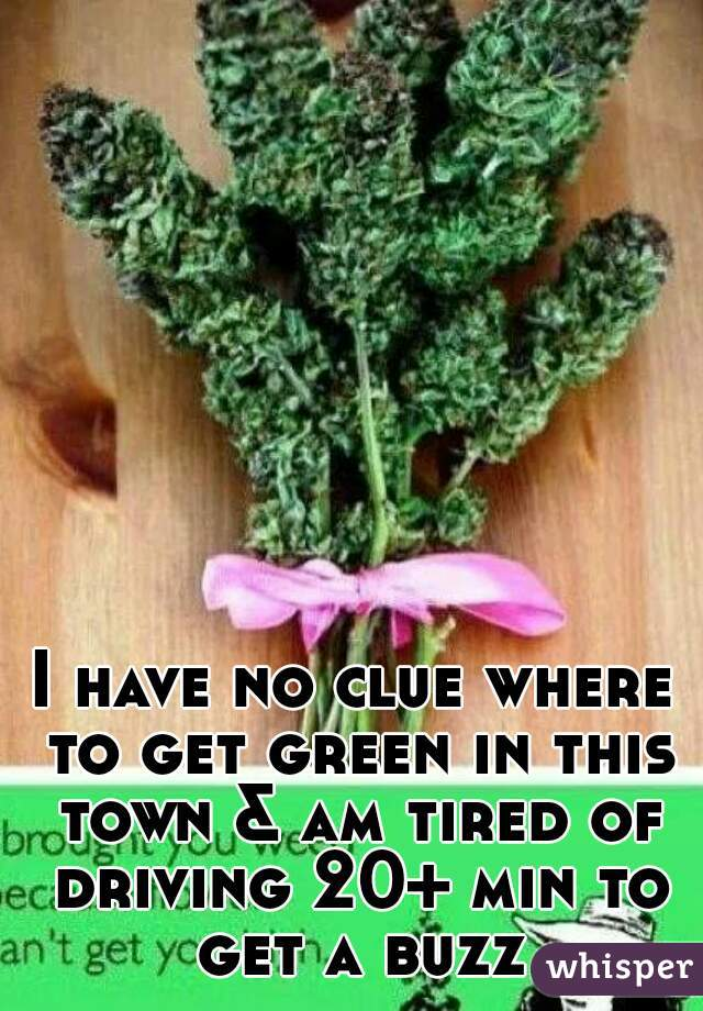 I have no clue where to get green in this town & am tired of driving 20+ min to get a buzz