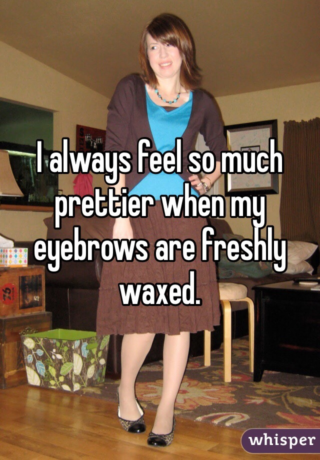I always feel so much prettier when my eyebrows are freshly waxed.