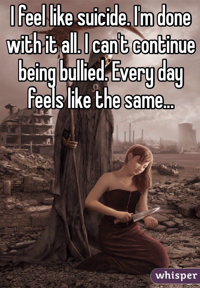 I feel like suicide. I'm done with it all. I can't continue being bullied. Every day feels like the same...