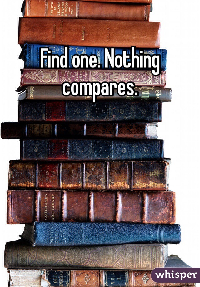 Find one. Nothing compares.