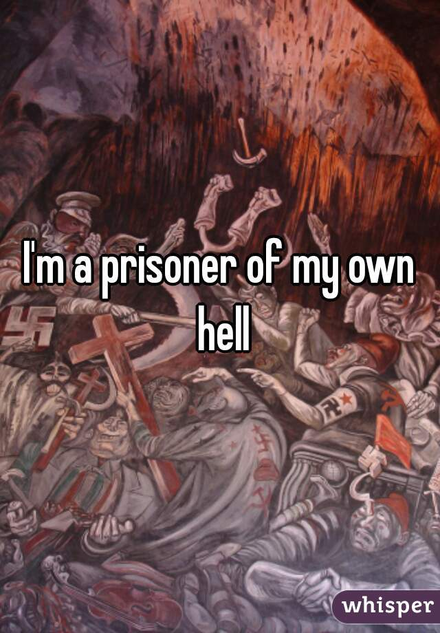 I'm a prisoner of my own hell