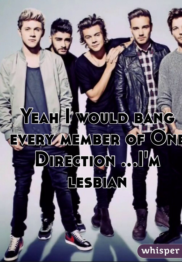 Yeah I would bang every member of One Direction ...I'm lesbian