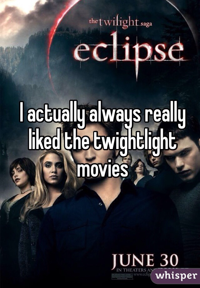 I actually always really liked the twightlight movies