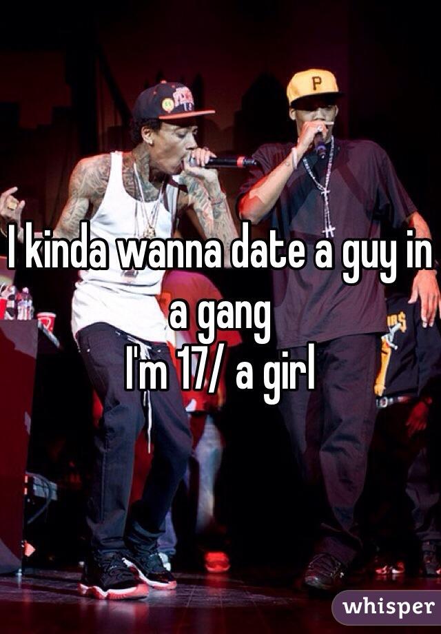 I kinda wanna date a guy in a gang  I'm 17/ a girl