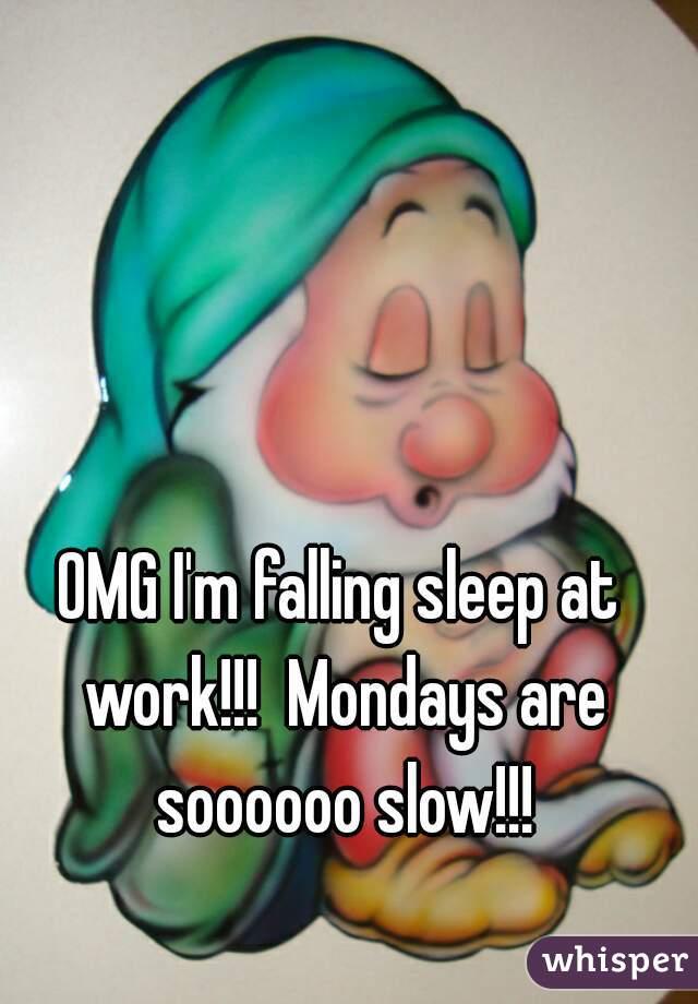 OMG I'm falling sleep at work!!!  Mondays are soooooo slow!!!