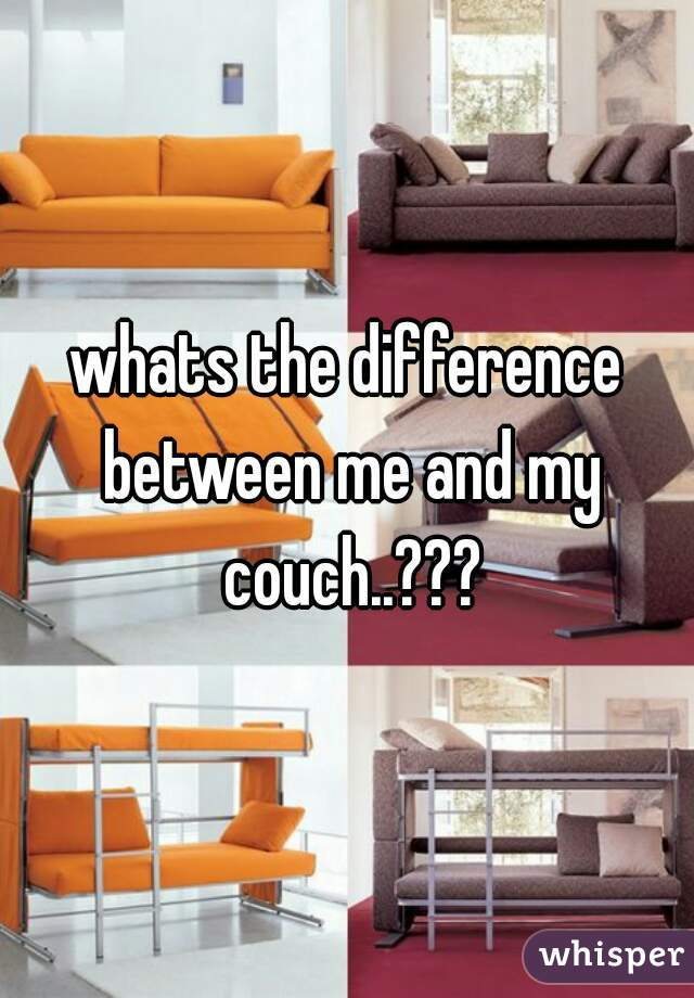 whats the difference between me and my couch..???