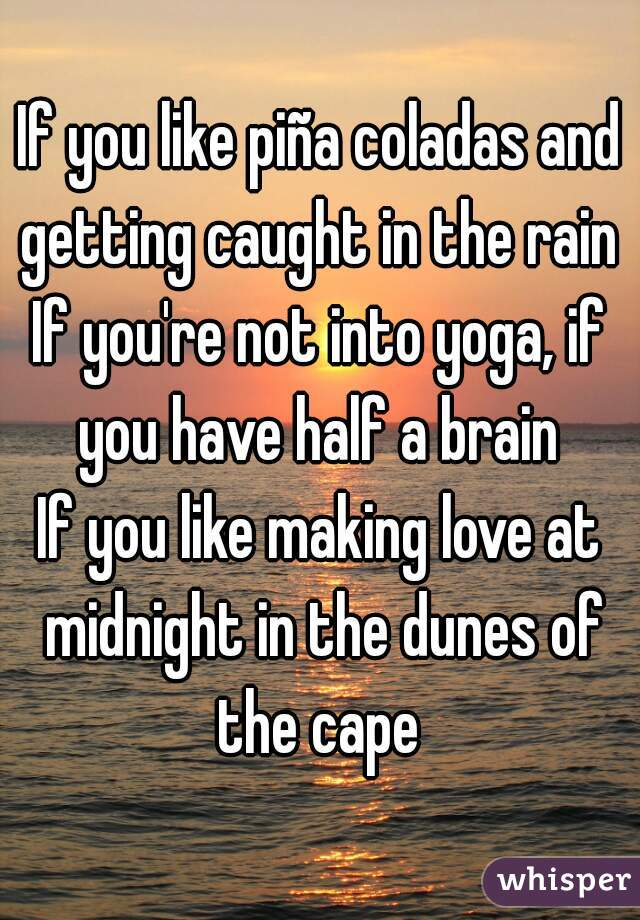 If you like piña coladas and getting caught in the rain  If you're not into yoga, if you have half a brain  If you like making love at midnight in the dunes of the cape