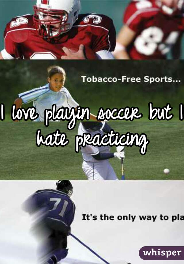 I love playin soccer but I hate practicing