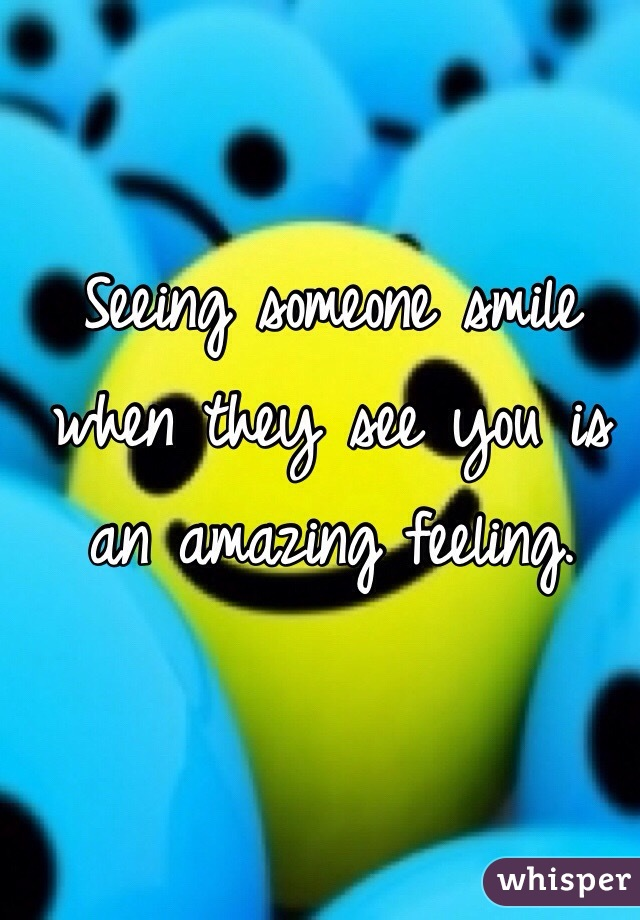 Seeing someone smile when they see you is an amazing feeling.