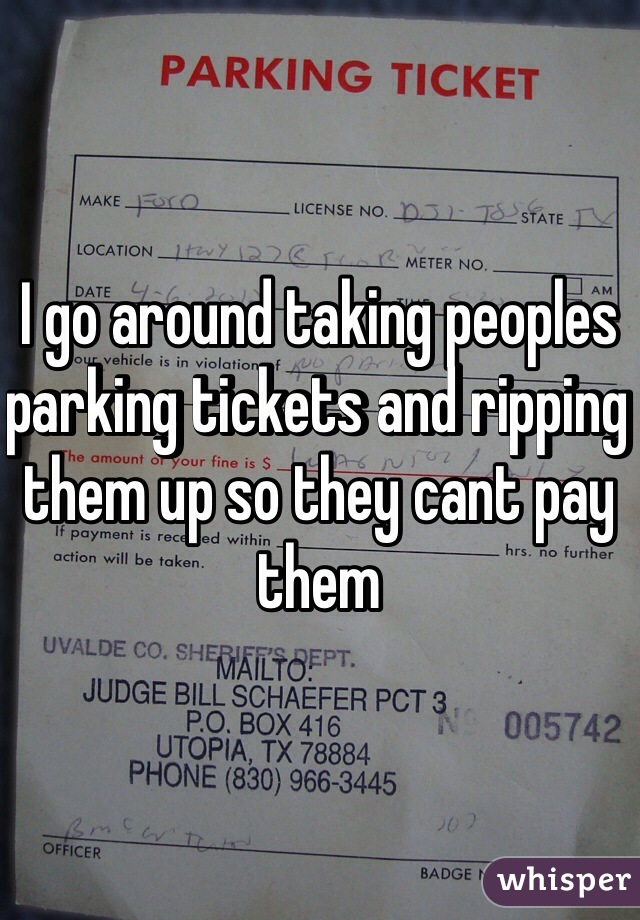 I go around taking peoples parking tickets and ripping them up so they cant pay them