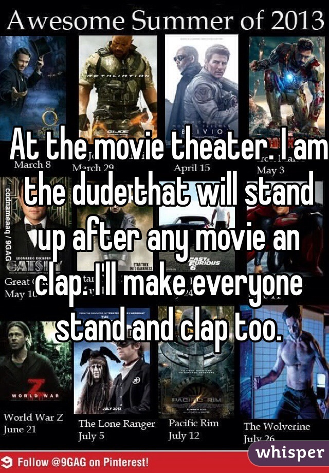 At the movie theater. I am the dude that will stand up after any movie an clap. I'll make everyone stand and clap too.