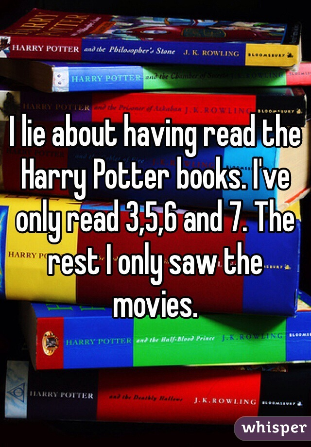 I lie about having read the Harry Potter books. I've only read 3,5,6 and 7. The rest I only saw the movies.