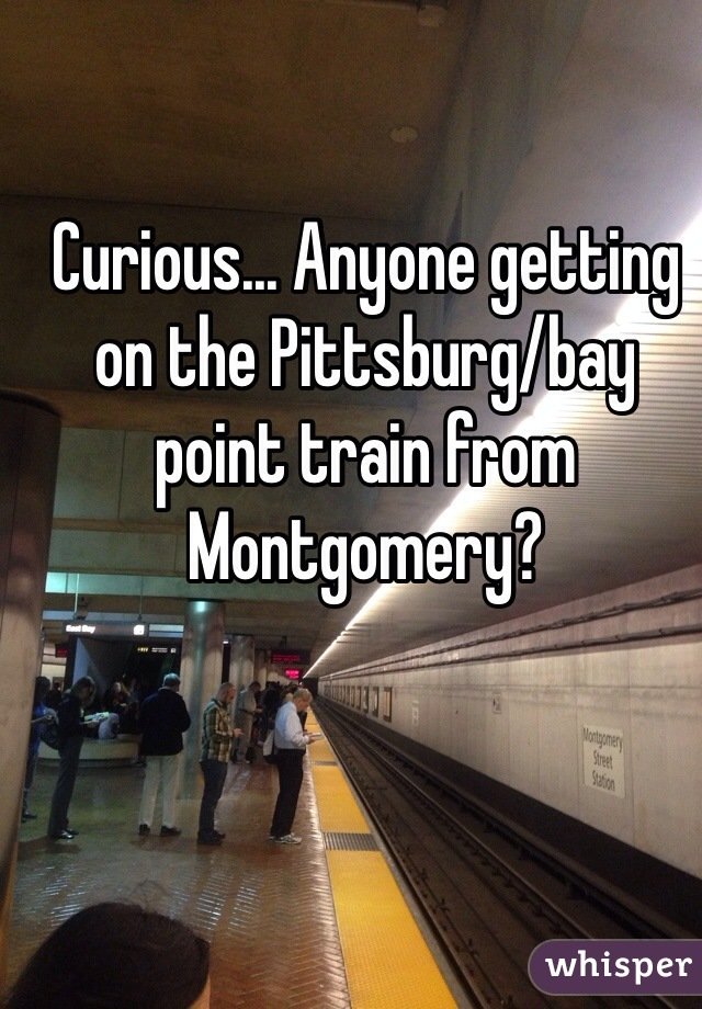Curious... Anyone getting on the Pittsburg/bay point train from Montgomery?