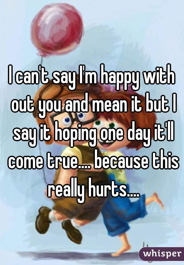 I can't say I'm happy with out you and mean it but I say it hoping one day it'll come true.... because this really hurts....