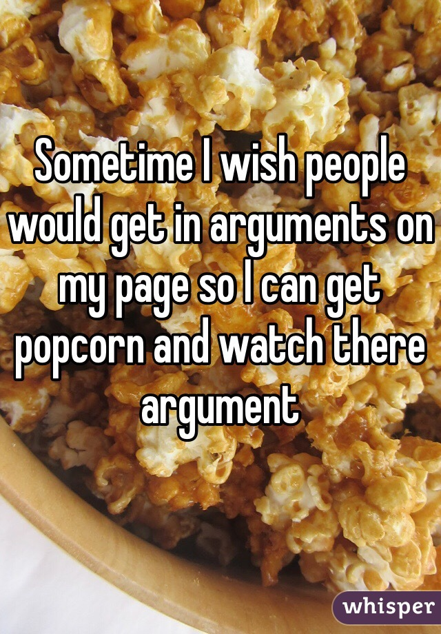 Sometime I wish people would get in arguments on my page so I can get popcorn and watch there argument