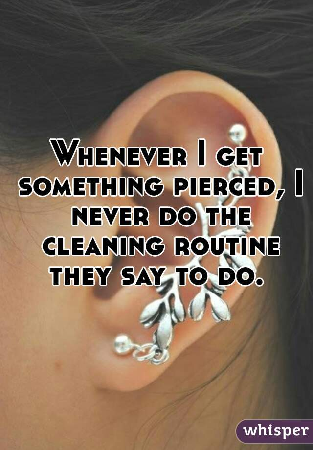 Whenever I get something pierced, I never do the cleaning routine they say to do.