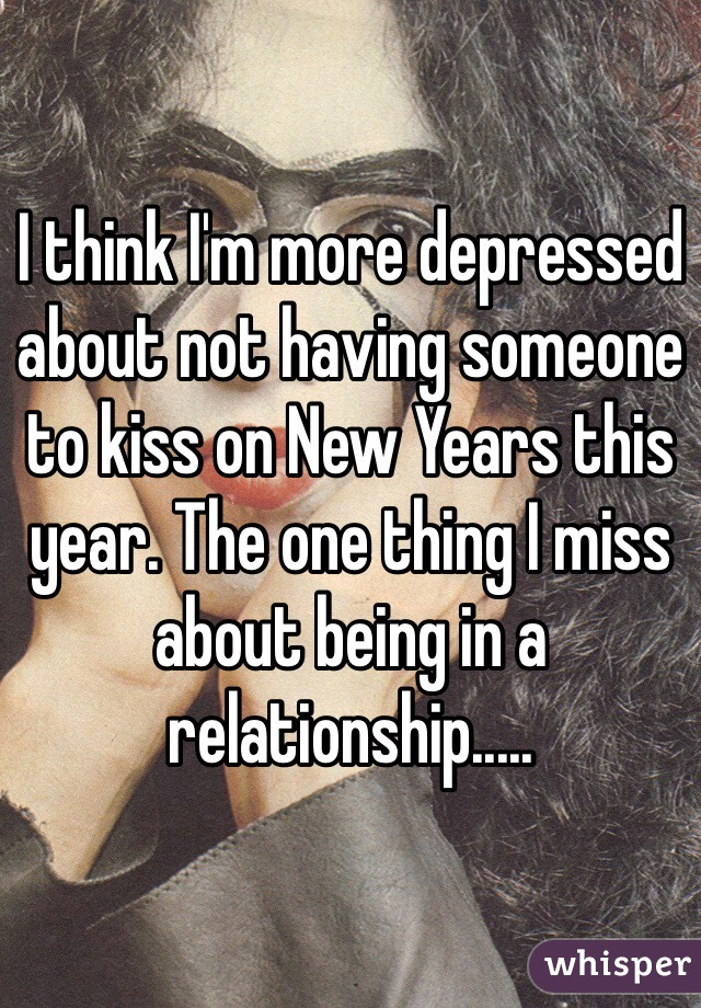 I think I'm more depressed about not having someone to kiss on New Years this year. The one thing I miss about being in a relationship.....