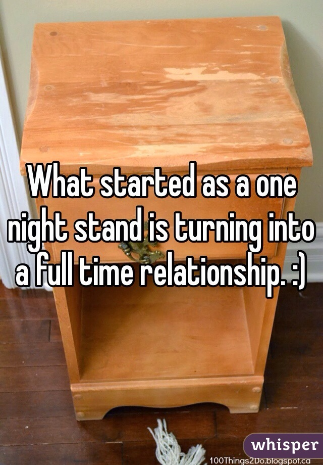 What started as a one night stand is turning into a full time relationship. :)