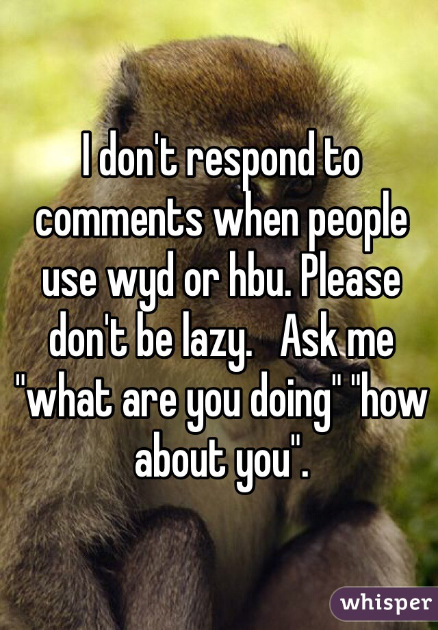 "I don't respond to comments when people use wyd or hbu. Please don't be lazy.   Ask me ""what are you doing"" ""how about you""."