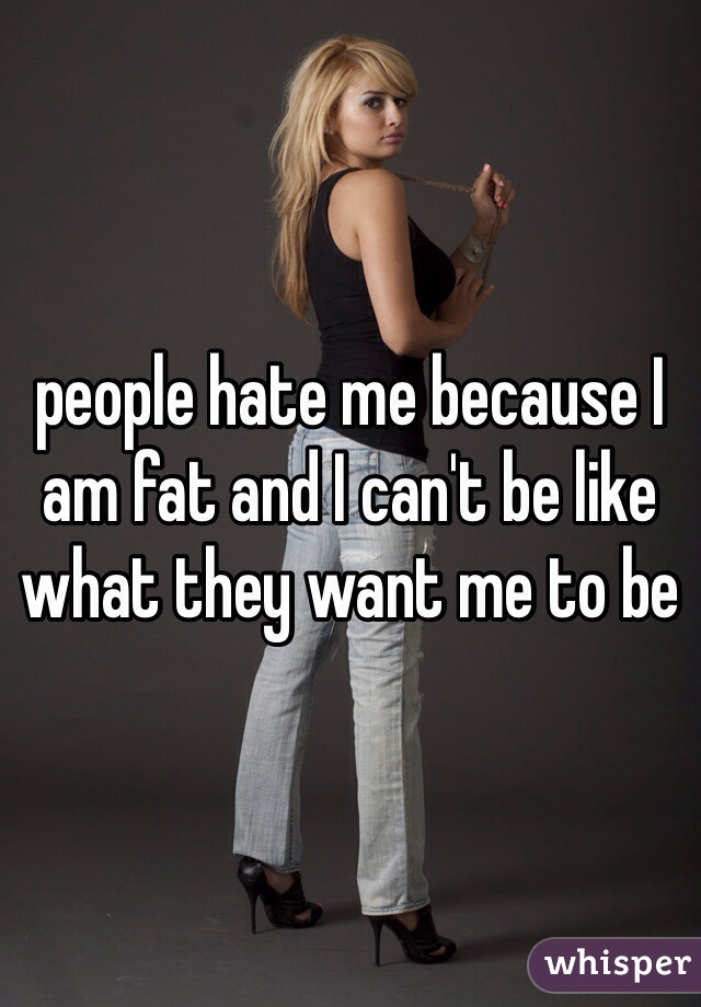people hate me because I am fat and I can't be like what they want me to be