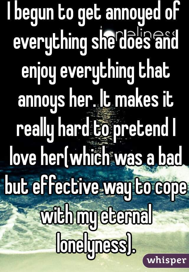 I begun to get annoyed of everything she does and enjoy everything that annoys her. It makes it really hard to pretend I love her(which was a bad but effective way to cope with my eternal lonelyness).