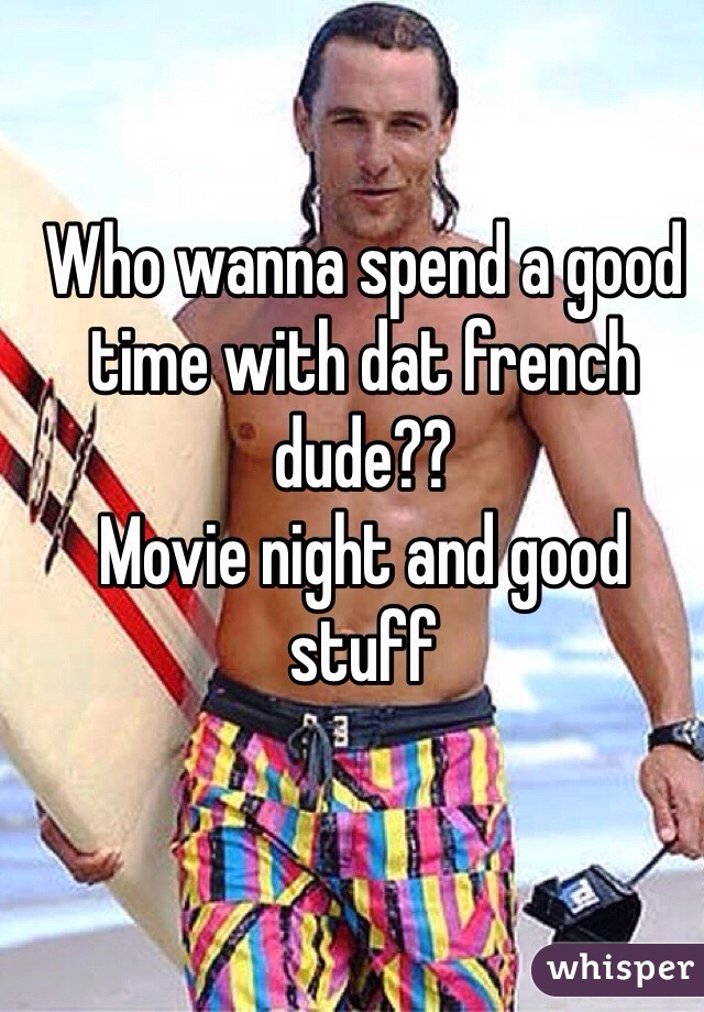 Who wanna spend a good time with dat french dude?? Movie night and good stuff