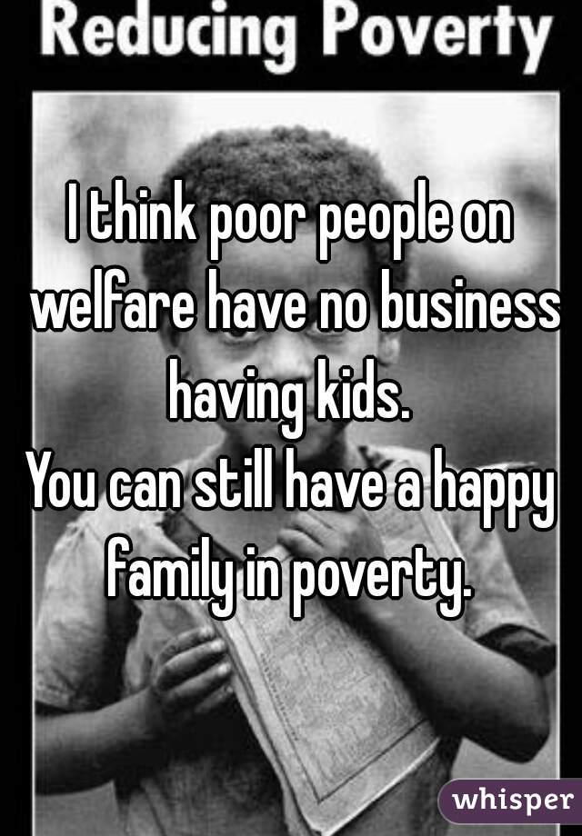 I think poor people on welfare have no business having kids.  You can still have a happy family in poverty.