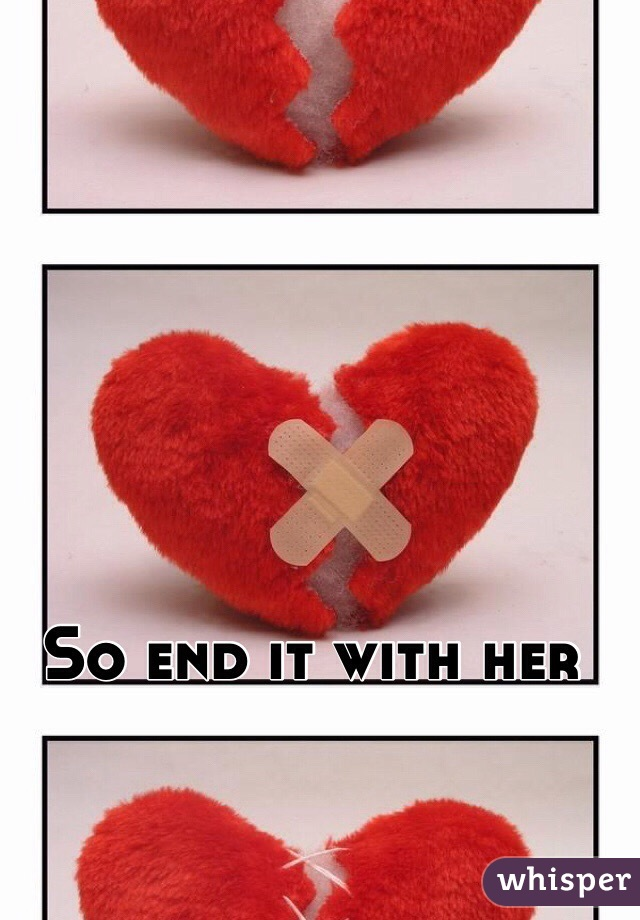 So end it with her