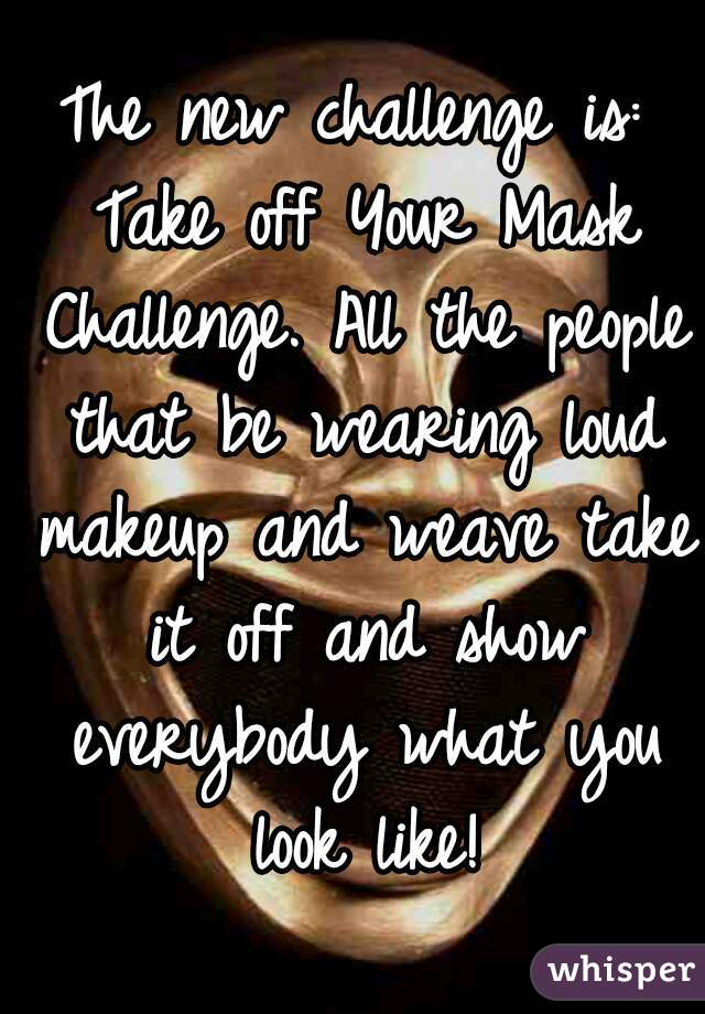 The new challenge is: Take off Your Mask Challenge. All the people that be wearing loud makeup and weave take it off and show everybody what you look like!