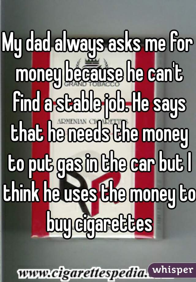 My dad always asks me for money because he can't find a stable job. He says that he needs the money to put gas in the car but I think he uses the money to buy cigarettes